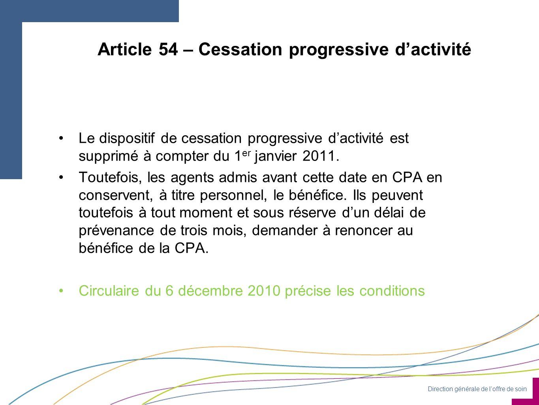 Direction générale de loffre de soin Article 54 – Cessation progressive dactivité Le dispositif de cessation progressive dactivité est supprimé à compter du 1 er janvier 2011.