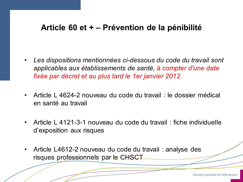 Direction générale de loffre de soin Article 60 et + – Prévention de la pénibilité Les dispositions mentionnées ci-dessous du code du travail sont applicables aux établissements de santé, à compter d une date fixée par décret et au plus tard le 1er janvier 2012.