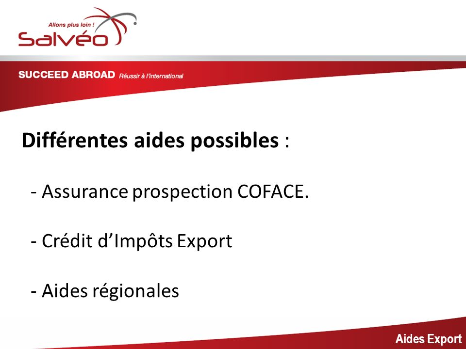 MISSION SECTORIELLE Aides Export Différentes aides possibles : - Assurance prospection COFACE. - Crédit dImpôts Export - Aides régionales