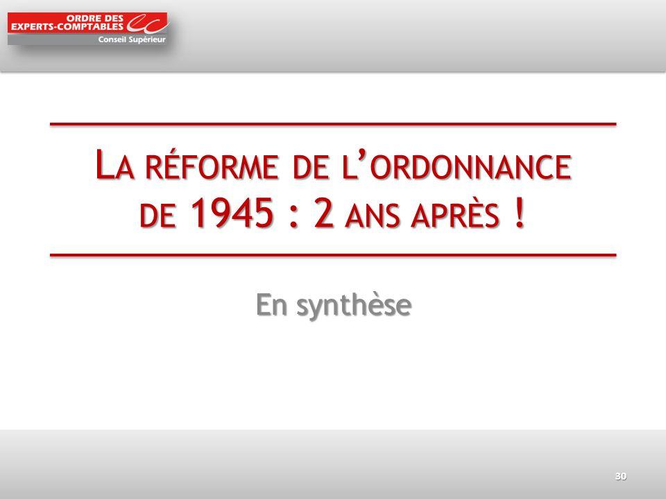 L A RÉFORME DE L ORDONNANCE DE 1945 : 2 ANS APRÈS ! En synthèse 30