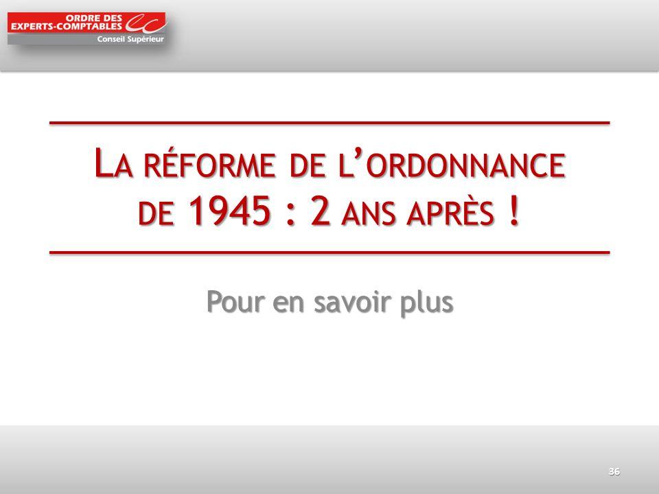 L A RÉFORME DE L ORDONNANCE DE 1945 : 2 ANS APRÈS ! Pour en savoir plus 36