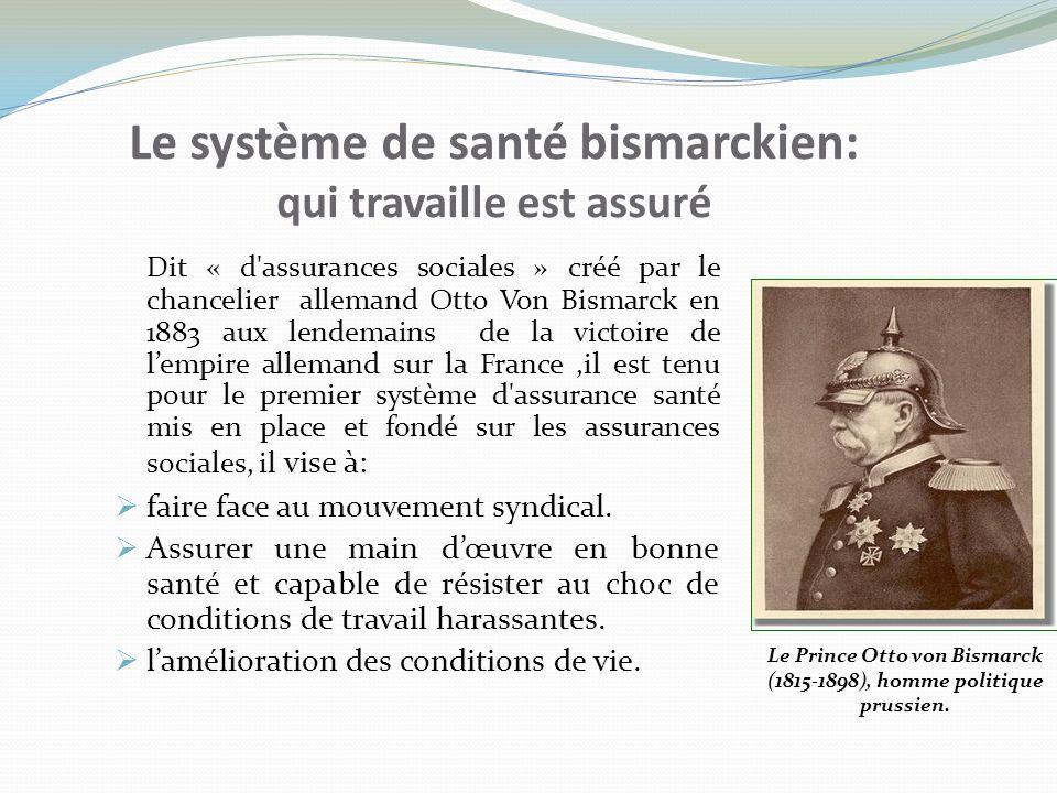 Le système de santé bismarckien: qui travaille est assuré Dit « d'assurances sociales » créé par le chancelier allemand Otto Von Bismarck en 1883 aux