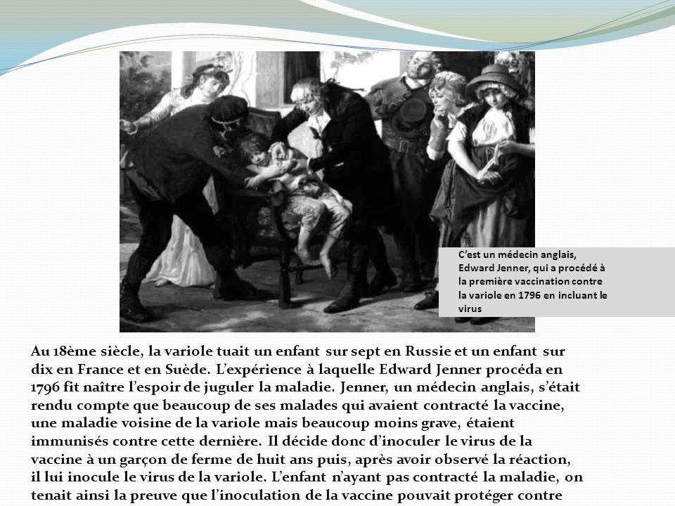 Cest un médecin anglais, Edward Jenner, qui a procédé à la première vaccination contre la variole en 1796 en incluant le virus Au 18ème siècle, la var
