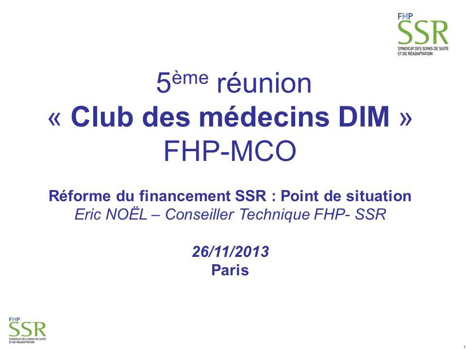 1 5 ème réunion « Club des médecins DIM » FHP-MCO Réforme du financement SSR : Point de situation Eric NOËL – Conseiller Technique FHP- SSR 26/11/2013 Paris