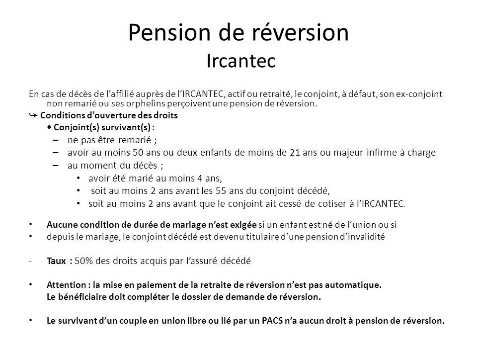 Pension de réversion Ircantec En cas de décès de laffilié auprès de lIRCANTEC, actif ou retraité, le conjoint, à défaut, son ex-conjoint non remarié ou ses orphelins perçoivent une pension de réversion.