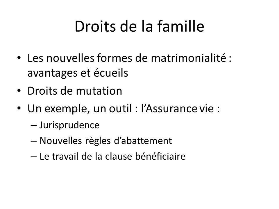 Droits de la famille Les nouvelles formes de matrimonialité : avantages et écueils Droits de mutation Un exemple, un outil : lAssurance vie : – Jurisprudence – Nouvelles règles dabattement – Le travail de la clause bénéficiaire