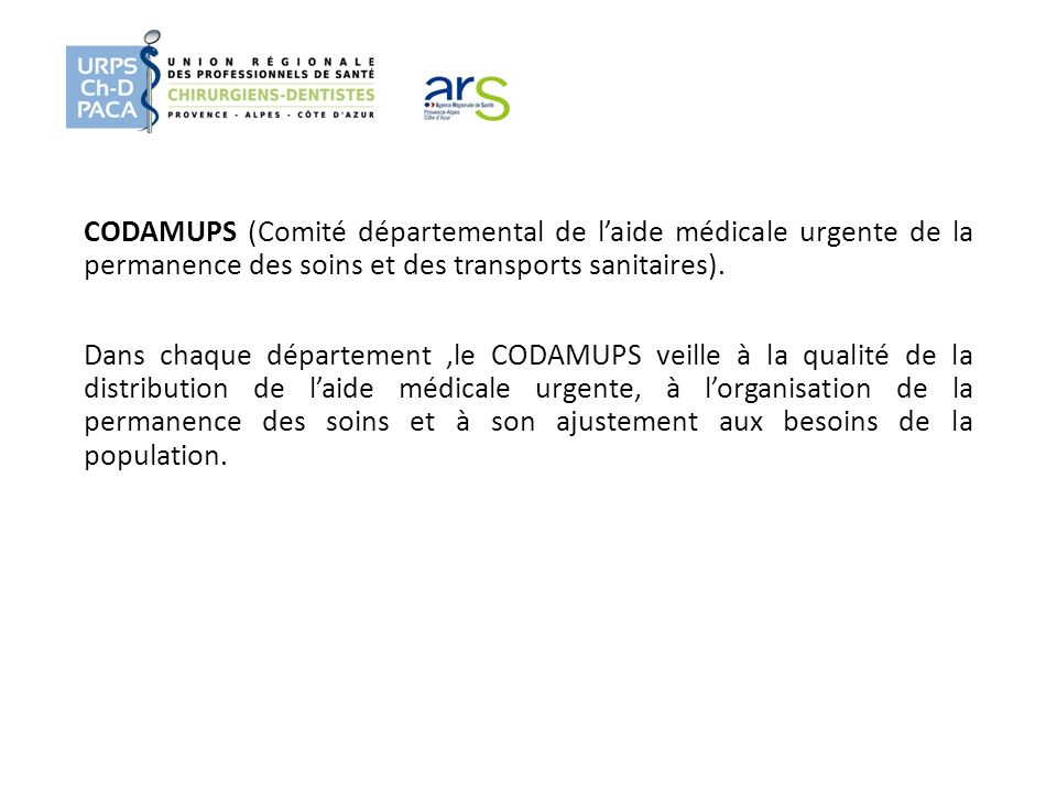 CODAMUPS (Comité départemental de laide médicale urgente de la permanence des soins et des transports sanitaires). Dans chaque département,le CODAMUPS