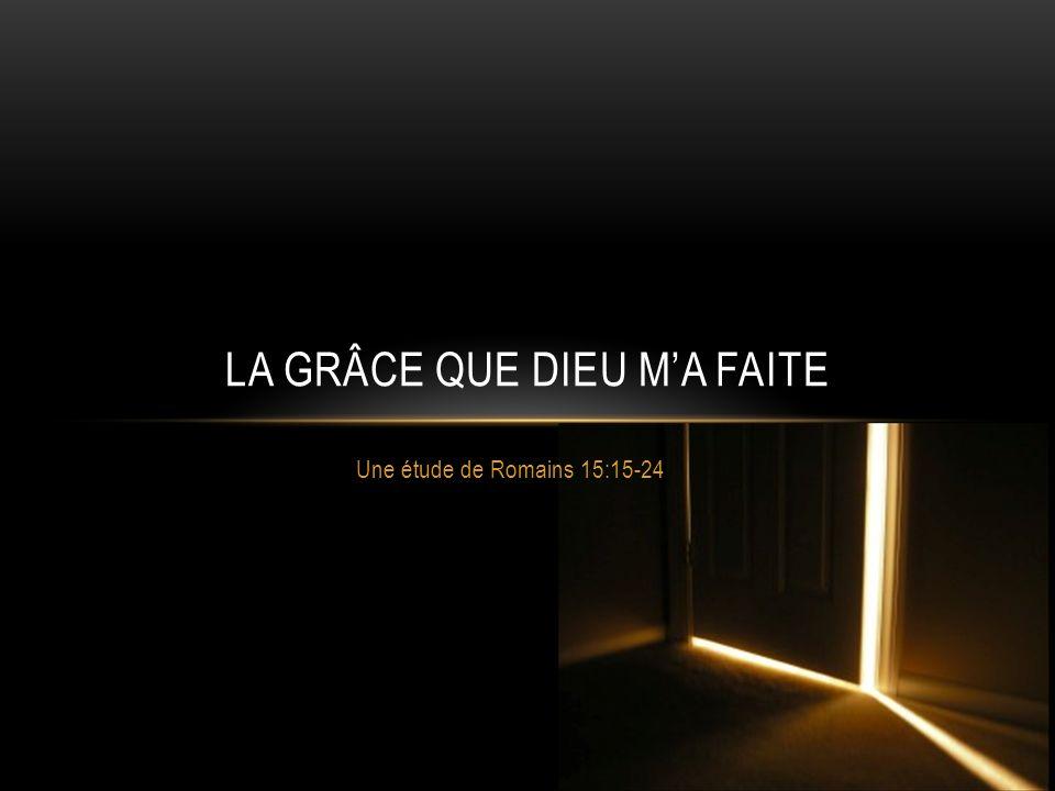 ROMAINS 15:14-24 La grâce me donne lassurance La grâce me permet de me glorifier La grâce me rend responsable