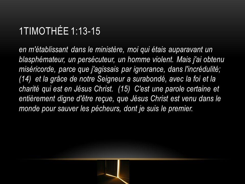 1TIMOTHÉE 1:13-15 en m'établissant dans le ministère, moi qui étais auparavant un blasphémateur, un persécuteur, un homme violent. Mais j'ai obtenu mi