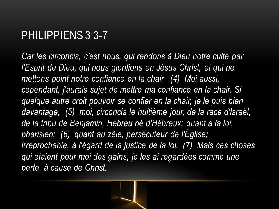 PHILIPPIENS 3:3-7 Car les circoncis, c'est nous, qui rendons à Dieu notre culte par l'Esprit de Dieu, qui nous glorifions en Jésus Christ, et qui ne m