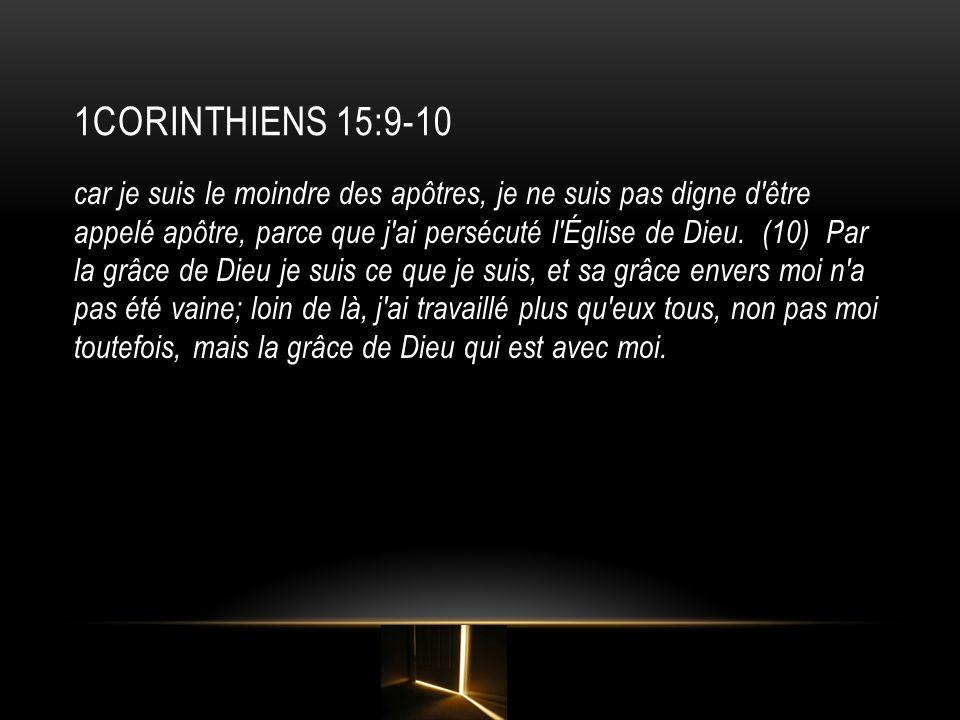 1CORINTHIENS 15:9-10 car je suis le moindre des apôtres, je ne suis pas digne d'être appelé apôtre, parce que j'ai persécuté l'Église de Dieu. (10) Pa