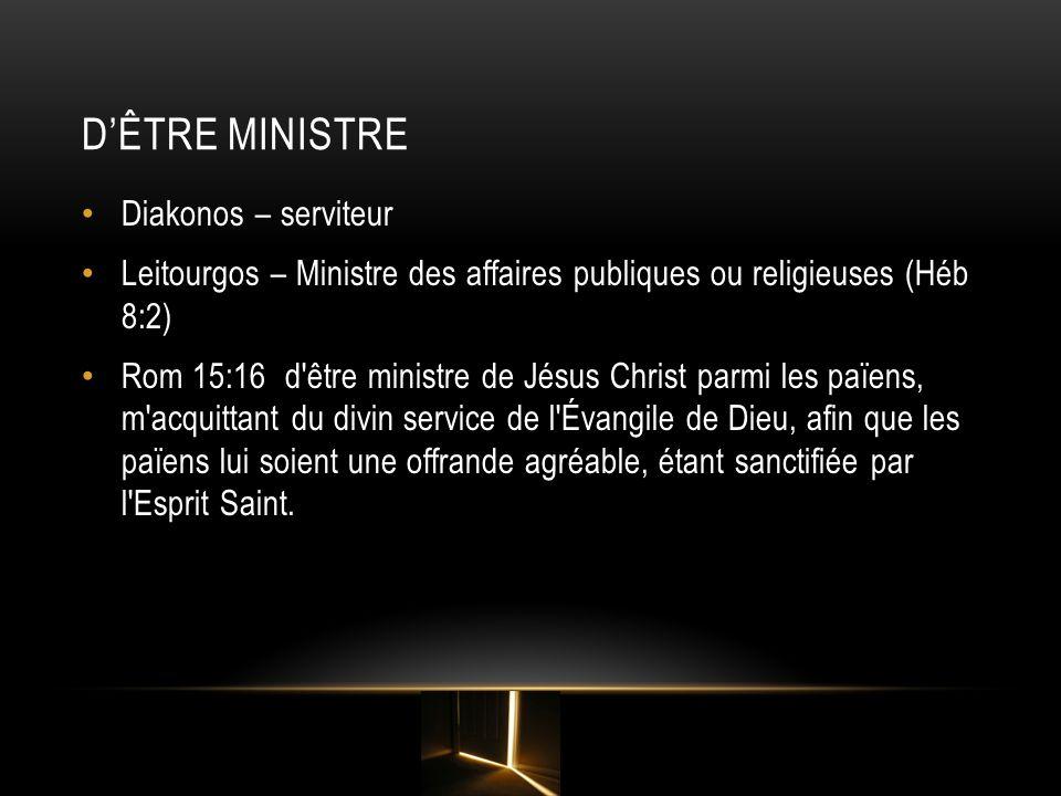DÊTRE MINISTRE Diakonos – serviteur Leitourgos – Ministre des affaires publiques ou religieuses (Héb 8:2) Rom 15:16 d'être ministre de Jésus Christ pa
