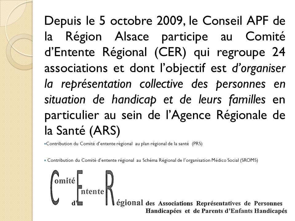 Depuis le 5 octobre 2009, le Conseil APF de la Région Alsace participe au Comité dEntente Régional (CER) qui regroupe 24 associations et dont lobjectif est dorganiser la représentation collective des personnes en situation de handicap et de leurs familles en particulier au sein de lAgence Régionale de la Santé (ARS) Contribution du Comité dentente régional au plan régional de la santé (PRS) Contribution du Comité dentente régional au Schéma Régional de lorganisation Médico Social (SROMS)