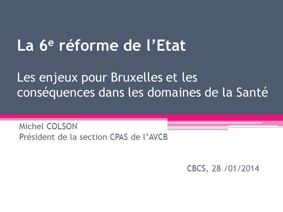 La 6 e réforme de lEtat Les enjeux pour Bruxelles et les conséquences dans les domaines de la Santé Michel COLSON Président de la section CPAS de lAVC