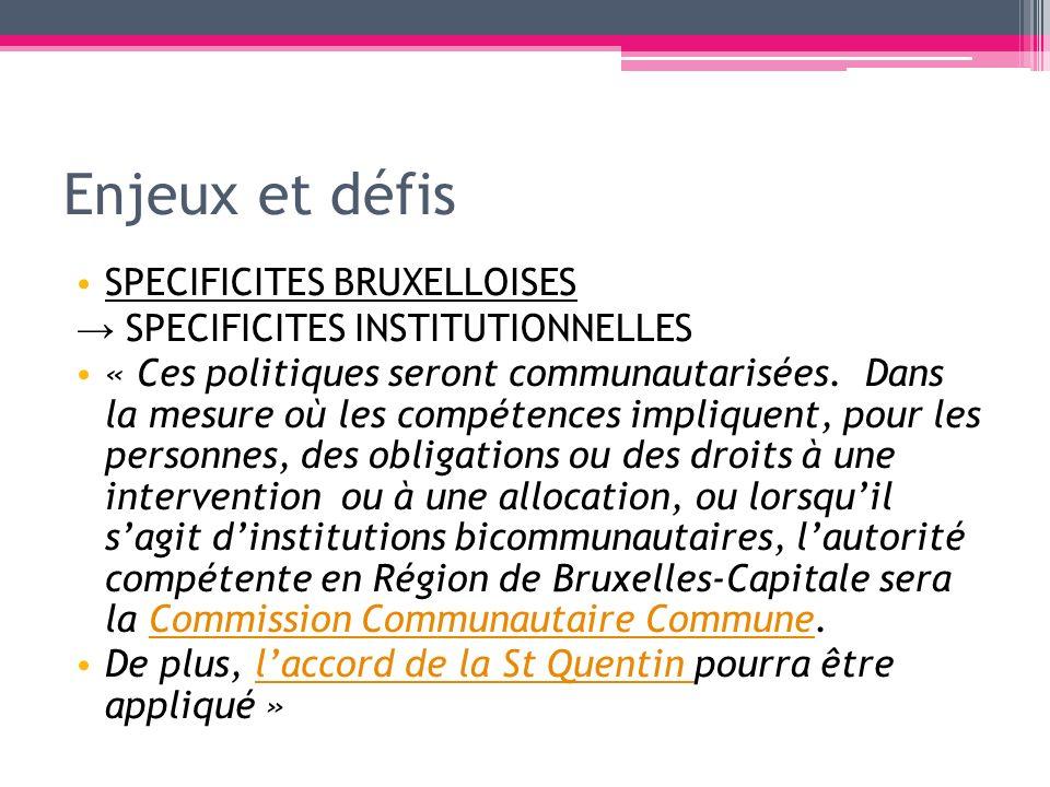 Enjeux et défis SPECIFICITES BRUXELLOISES SPECIFICITES INSTITUTIONNELLES « Ces politiques seront communautarisées. Dans la mesure où les compétences i