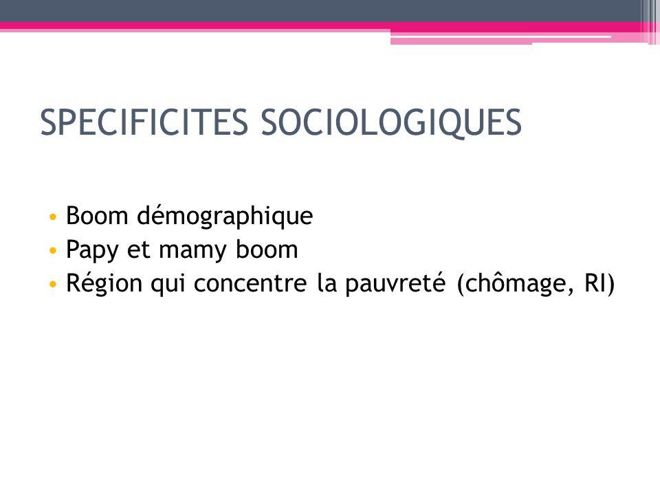 SPECIFICITES SOCIOLOGIQUES Boom démographique Papy et mamy boom Région qui concentre la pauvreté (chômage, RI)