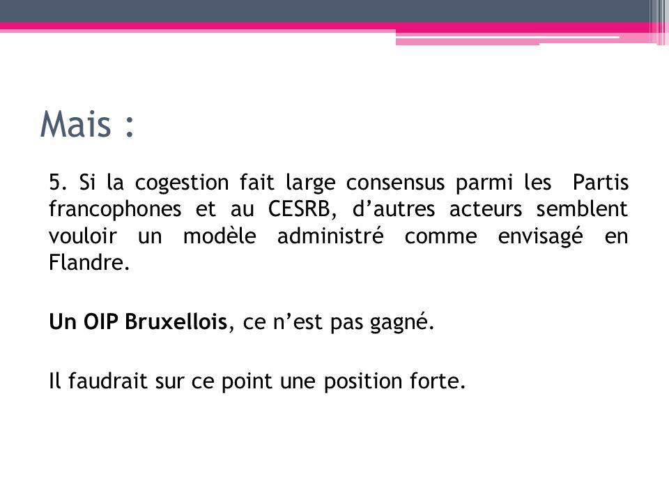 Mais : 5. Si la cogestion fait large consensus parmi les Partis francophones et au CESRB, dautres acteurs semblent vouloir un modèle administré comme