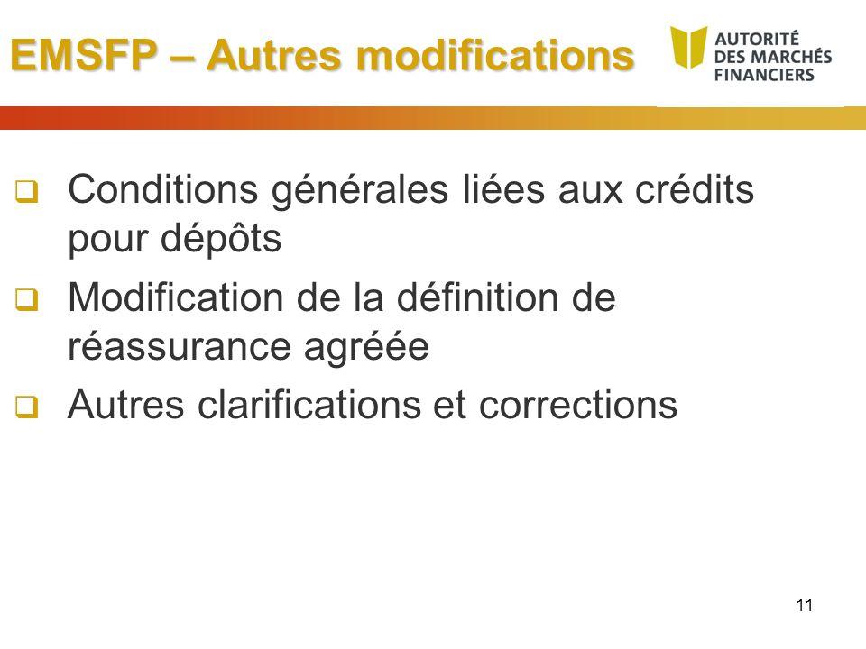 11 EMSFP – Autres modifications Conditions générales liées aux crédits pour dépôts Modification de la définition de réassurance agréée Autres clarific