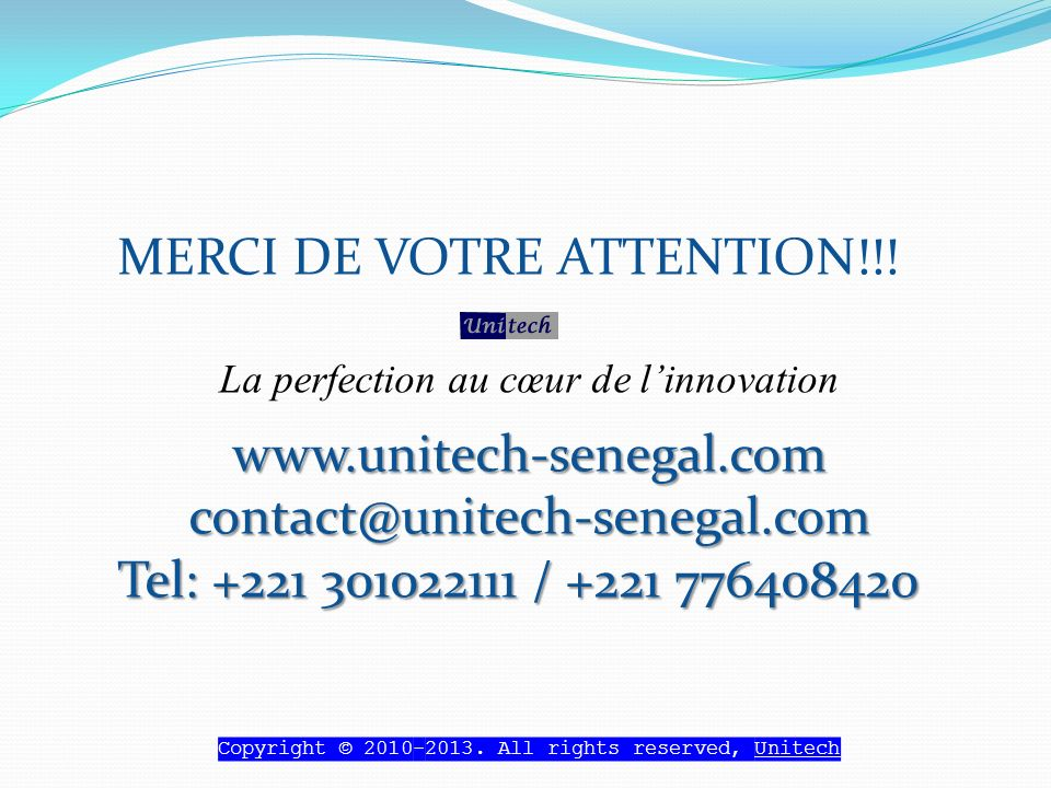 MERCI DE VOTRE ATTENTION!!! La perfection au cœur de linnovationwww.unitech-senegal.comcontact@unitech-senegal.com Tel: +221 301022111 / +221 77640842