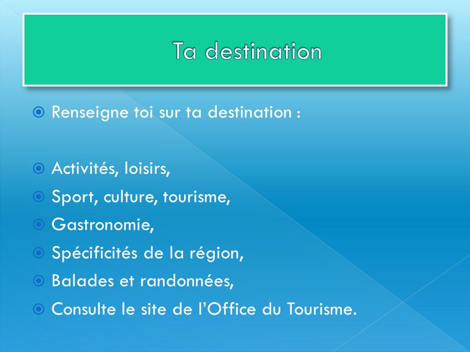 Renseigne toi sur ta destination : Activités, loisirs, Sport, culture, tourisme, Gastronomie, Spécificités de la région, Balades et randonnées, Consul