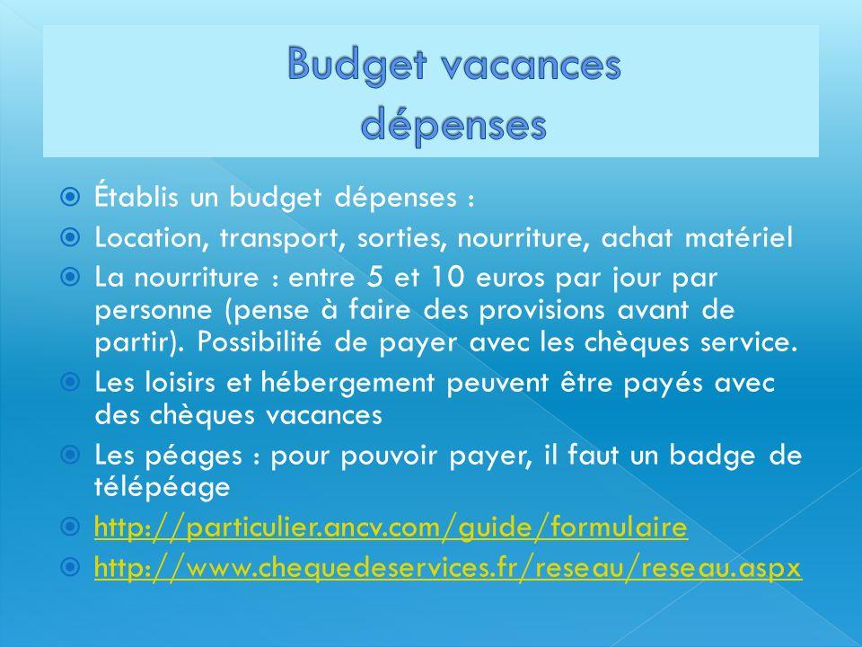 Établis un budget dépenses : Location, transport, sorties, nourriture, achat matériel La nourriture : entre 5 et 10 euros par jour par personne (pense