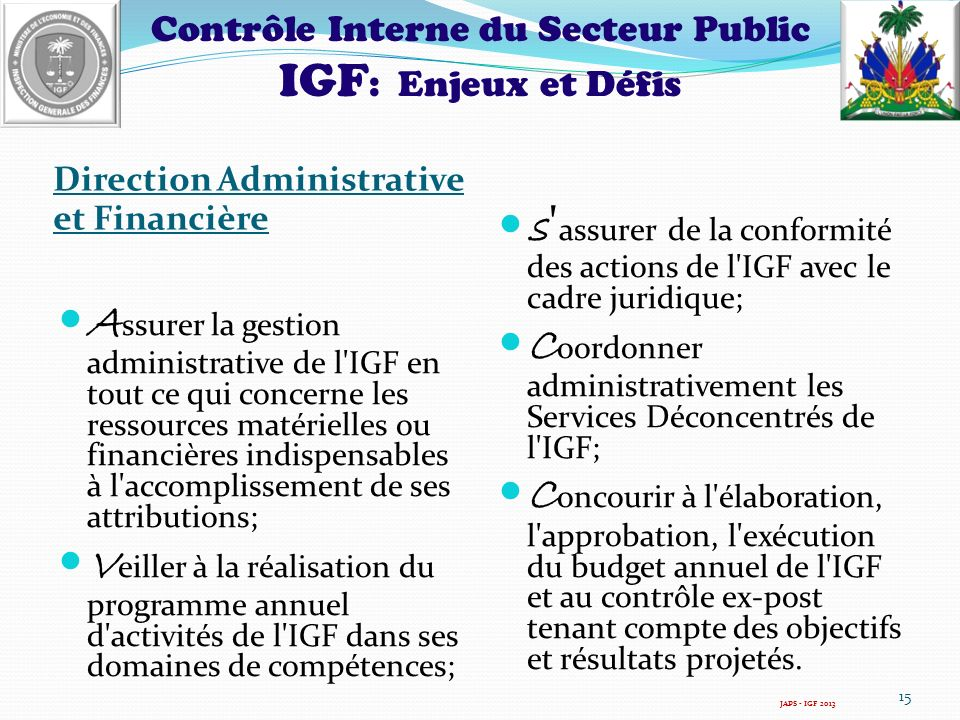 Contrôle Interne du Secteur Public IGF : Enjeux et Défis Direction Administrative et Financière A ssurer la gestion administrative de l IGF en tout ce qui concerne les ressources matérielles ou financières indispensables à l accomplissement de ses attributions; V eiller à la réalisation du programme annuel d activités de l IGF dans ses domaines de compétences; s assurer de la conformité des actions de l IGF avec le cadre juridique; C oordonner administrativement les Services Déconcentrés de l IGF; C oncourir à l élaboration, l approbation, l exécution du budget annuel de l IGF et au contrôle ex-post tenant compte des objectifs et résultats projetés.