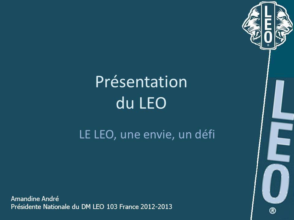 Présentation du LEO LE LEO, une envie, un défi Amandine André Présidente Nationale du DM LEO 103 France 2012-2013