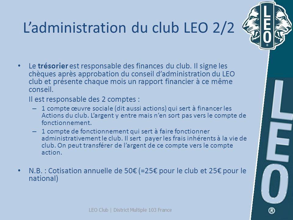 Ladministration du club LEO 2/2 Le trésorier est responsable des finances du club. Il signe les chèques après approbation du conseil dadministration d