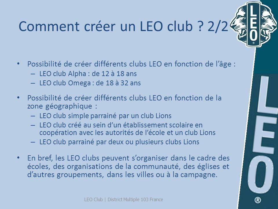 Comment créer un LEO club ? 2/2 LEO Club | District Multiple 103 France Possibilité de créer différents clubs LEO en fonction de lâge : – LEO club Alp