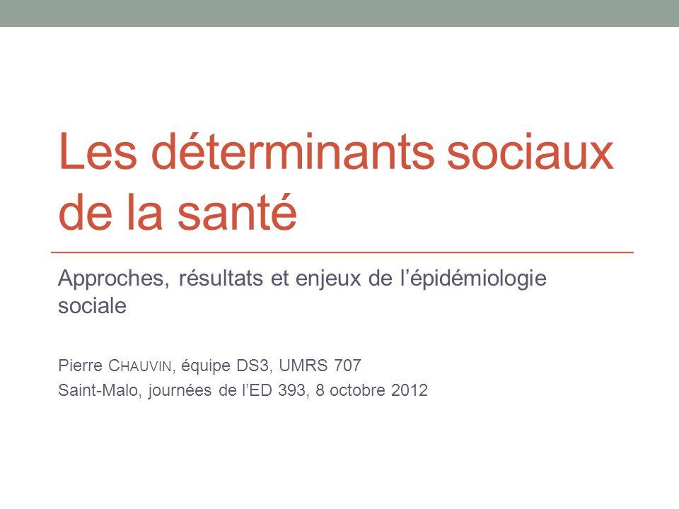 Les déterminants sociaux de la santé Approches, résultats et enjeux de lépidémiologie sociale Pierre C HAUVIN, équipe DS3, UMRS 707 Saint-Malo, journées de lED 393, 8 octobre 2012