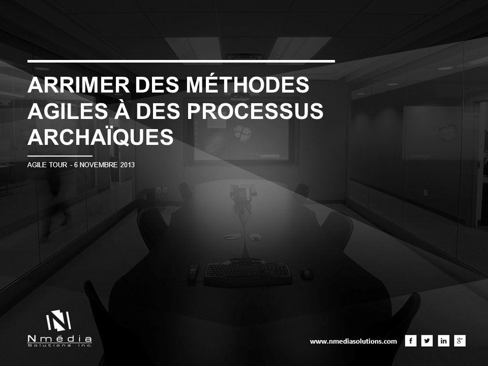 ARRIMER DES MÉTHODES AGILES À DES PROCESSUS ARCHAÏQUES AGILE TOUR - 6 NOVEMBRE 2013 www.nmediasolutions.com