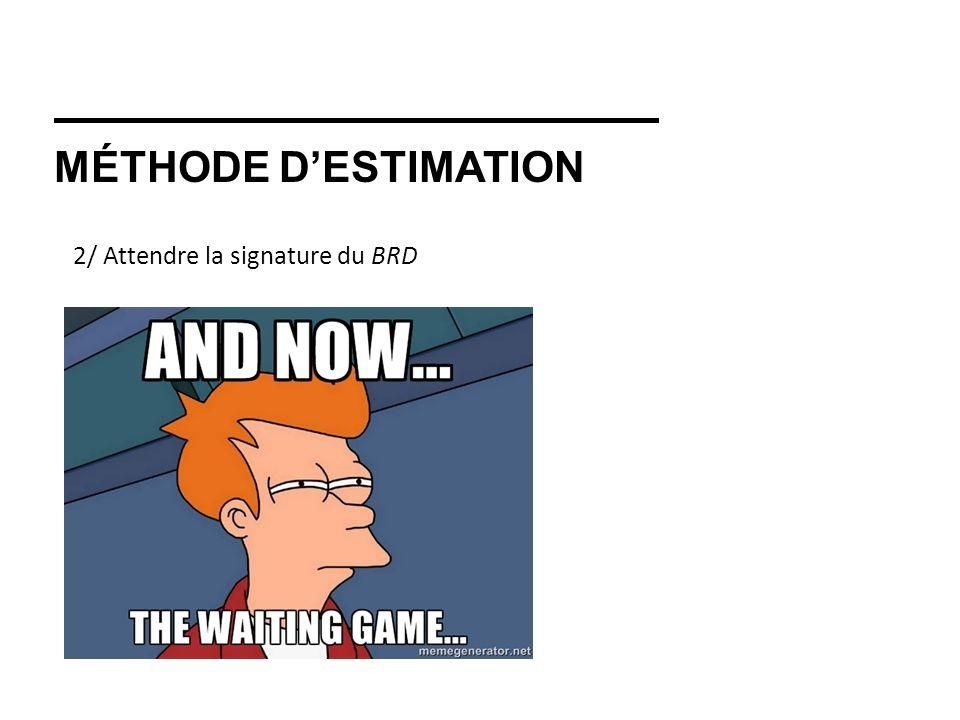 MÉTHODE DESTIMATION 2/ Attendre la signature du BRD