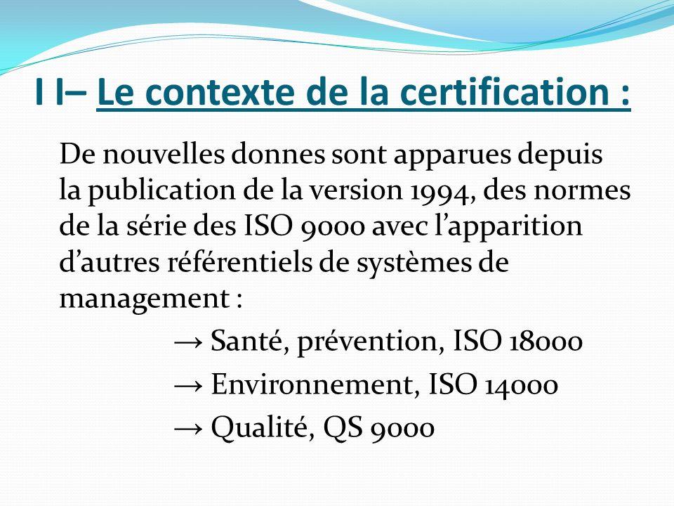 I I– Le contexte de la certification : De nouvelles donnes sont apparues depuis la publication de la version 1994, des normes de la série des ISO 9000 avec lapparition dautres référentiels de systèmes de management : Santé, prévention, ISO 18000 Environnement, ISO 14000 Qualité, QS 9000