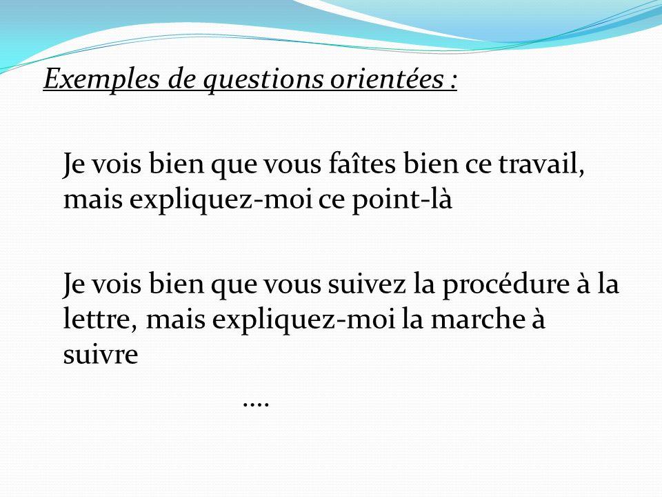 Exemples de questions orientées : Je vois bien que vous faîtes bien ce travail, mais expliquez-moi ce point-là Je vois bien que vous suivez la procédure à la lettre, mais expliquez-moi la marche à suivre ….