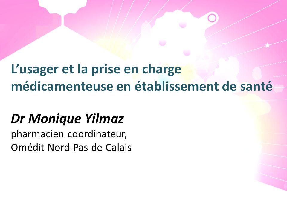 Lusager et la prise en charge médicamenteuse en établissement de santé Dr Monique Yilmaz pharmacien coordinateur, Omédit Nord-Pas-de-Calais