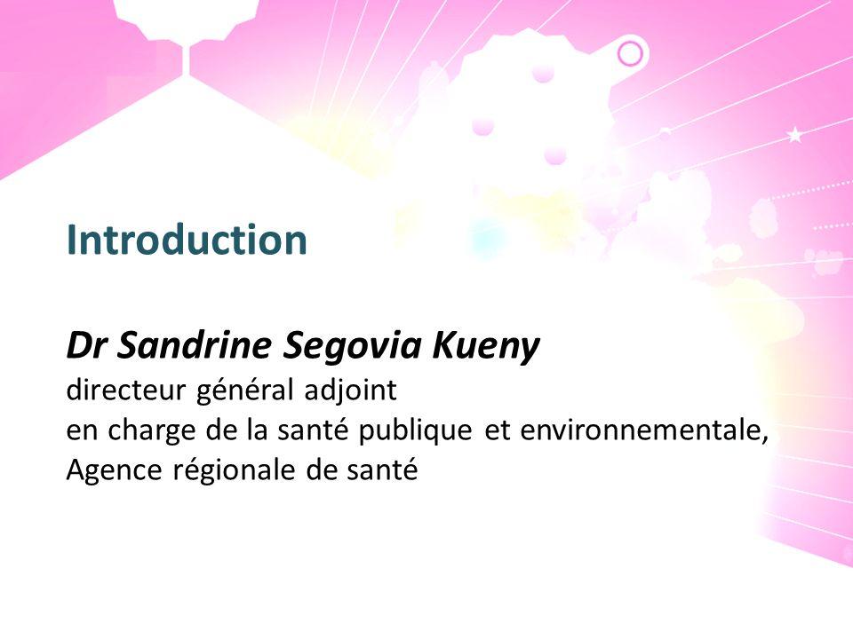 Introduction Dr Sandrine Segovia Kueny directeur général adjoint en charge de la santé publique et environnementale, Agence régionale de santé