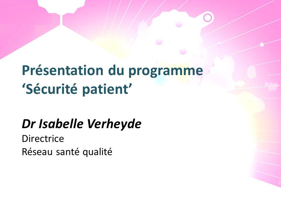 Présentation du programme Sécurité patient Dr Isabelle Verheyde Directrice Réseau santé qualité