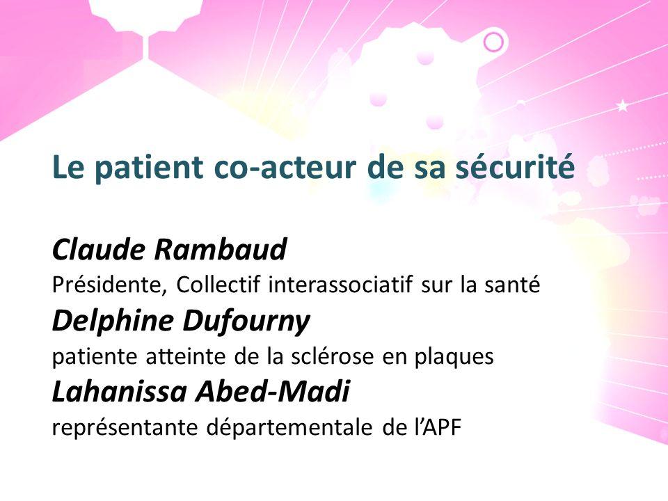 Le patient co-acteur de sa sécurité Claude Rambaud Présidente, Collectif interassociatif sur la santé Delphine Dufourny patiente atteinte de la scléro