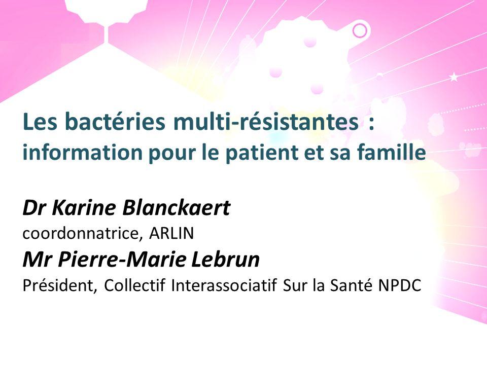 Les bactéries multi-résistantes : information pour le patient et sa famille Dr Karine Blanckaert coordonnatrice, ARLIN Mr Pierre-Marie Lebrun Présiden