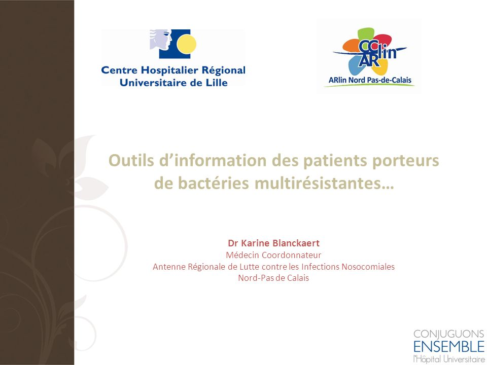 Outils dinformation des patients porteurs de bactéries multirésistantes… Dr Karine Blanckaert Médecin Coordonnateur Antenne Régionale de Lutte contre