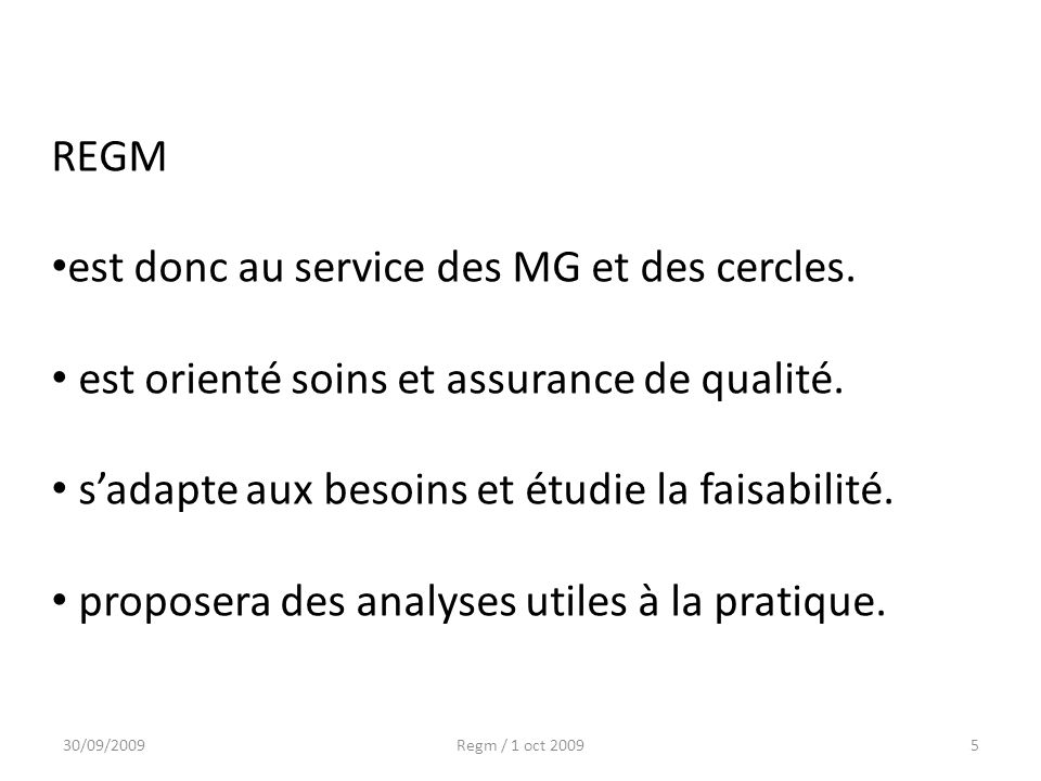 30/09/2009Regm / 1 oct 20095 REGM est donc au service des MG et des cercles. est orienté soins et assurance de qualité. sadapte aux besoins et étudie