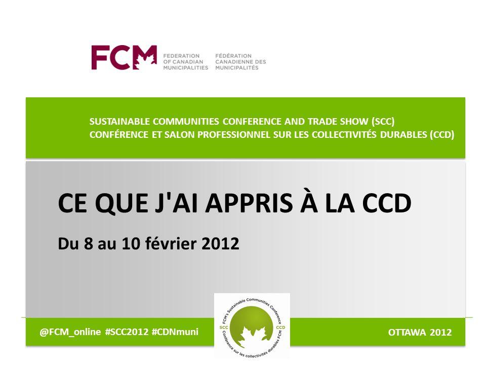 SUSTAINABLE COMMUNITIES CONFERENCE AND TRADE SHOW (SCC) CONFÉRENCE ET SALON PROFESSIONNEL SUR LES COLLECTIVITÉS DURABLES (CCD) CE QUE J AI APPRIS À LA CCD Du 8 au 10 février 2012 DJ/MM/YA @FCM_online #SCC2012 #CDNmuni OTTAWA 2012