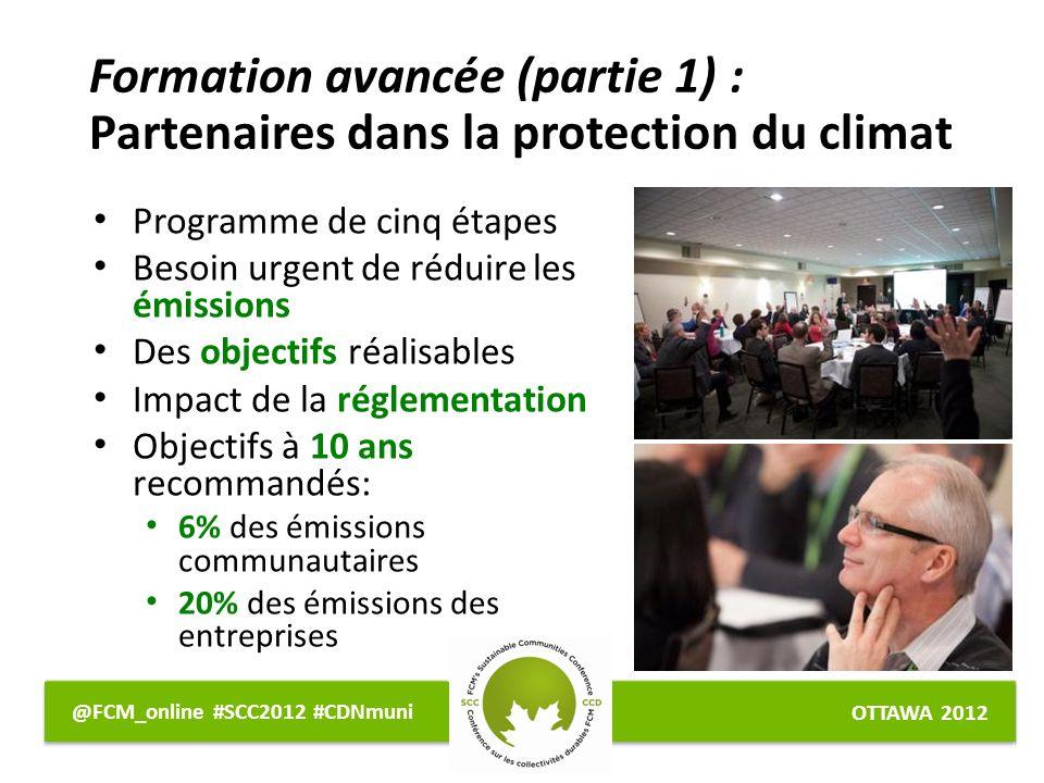 OTTAWA 2012 @FCM_online #SCC2012 #CDNmuni Formation avancée (partie 1) : Partenaires dans la protection du climat Programme de cinq étapes Besoin urgent de réduire les émissions Des objectifs réalisables Impact de la réglementation Objectifs à 10 ans recommandés: 6% des émissions communautaires 20% des émissions des entreprises