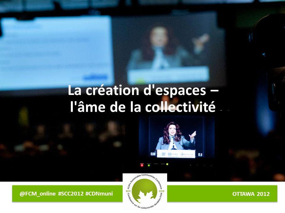 OTTAWA 2012 @FCM_online #SCC2012 #CDNmuni La création d espaces – l âme de la collectivité