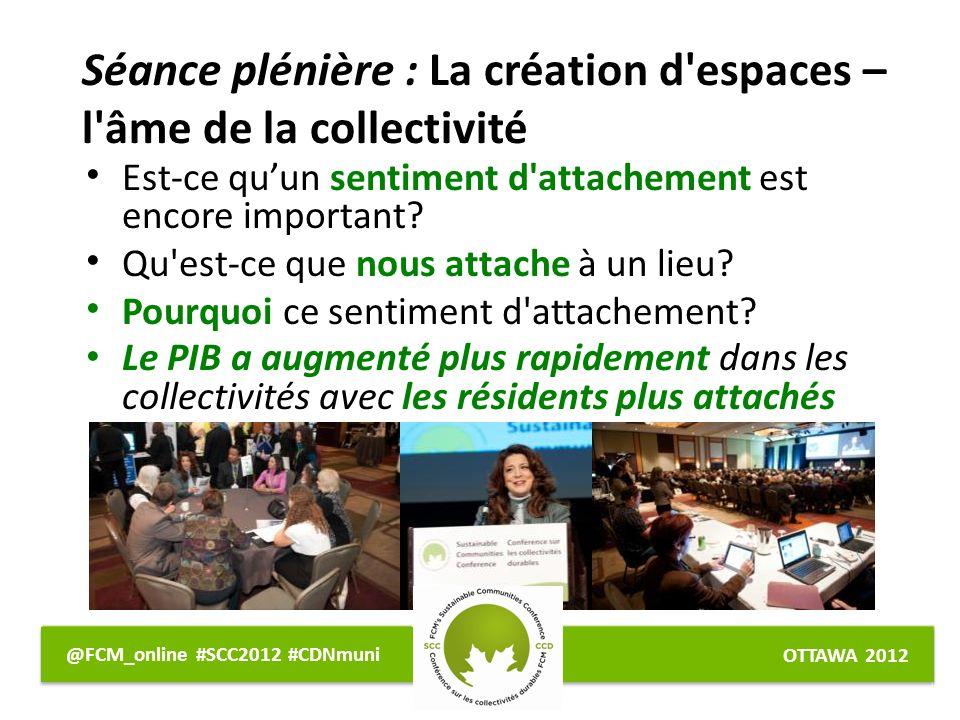 OTTAWA 2012 @FCM_online #SCC2012 #CDNmuni Séance plénière : La création d espaces – l âme de la collectivité Est-ce quun sentiment d attachement est encore important.