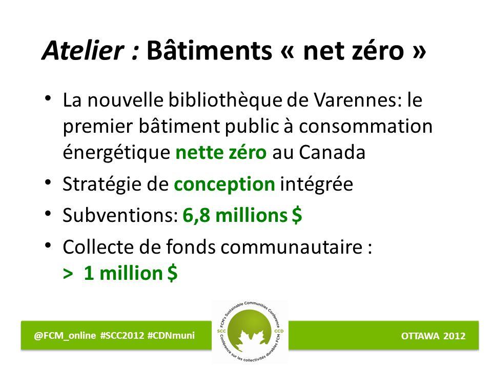 OTTAWA 2012 @FCM_online #SCC2012 #CDNmuni La nouvelle bibliothèque de Varennes: le premier bâtiment public à consommation énergétique nette zéro au Canada Stratégie de conception intégrée Subventions: 6,8 millions $ Collecte de fonds communautaire : > 1 million $ Atelier : Bâtiments « net zéro »