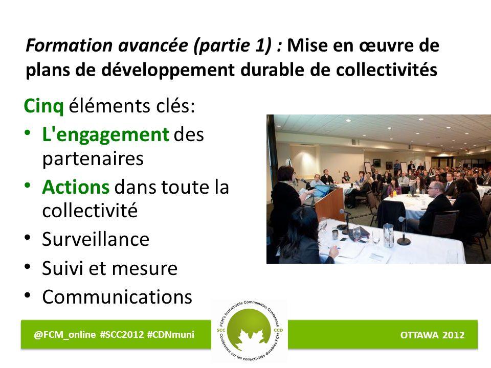OTTAWA 2012 @FCM_online #SCC2012 #CDNmuni Formation avancée (partie 1) : Mise en œuvre de plans de développement durable de collectivités Cinq éléments clés: L engagement des partenaires Actions dans toute la collectivité Surveillance Suivi et mesure Communications