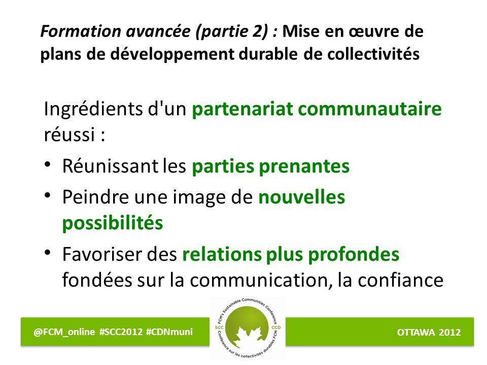 OTTAWA 2012 @FCM_online #SCC2012 #CDNmuni Ingrédients d un partenariat communautaire réussi : Réunissant les parties prenantes Peindre une image de nouvelles possibilités Favoriser des relations plus profondes fondées sur la communication, la confiance Formation avancée (partie 2) : Mise en œuvre de plans de développement durable de collectivités