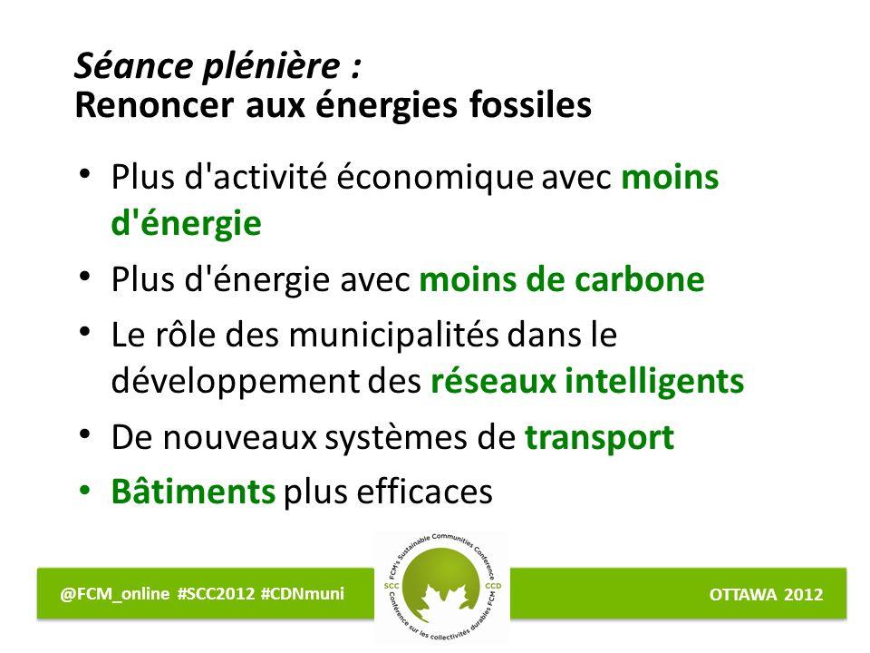 OTTAWA 2012 @FCM_online #SCC2012 #CDNmuni Plus d activité économique avec moins d énergie Plus d énergie avec moins de carbone Le rôle des municipalités dans le développement des réseaux intelligents De nouveaux systèmes de transport Bâtiments plus efficaces Séance plénière : Renoncer aux énergies fossiles