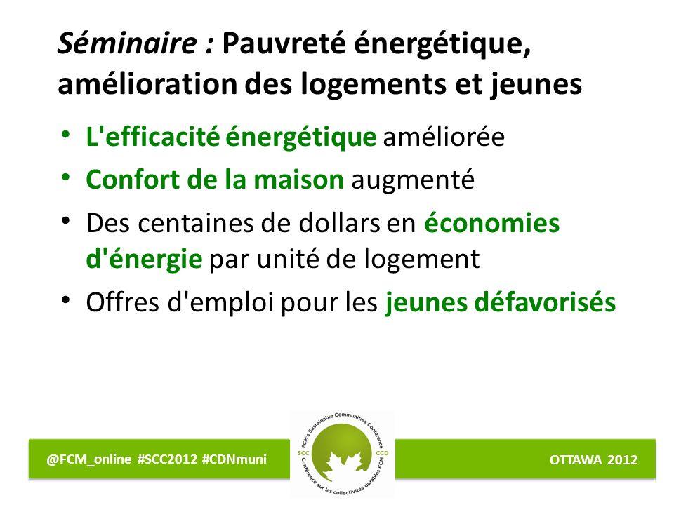 OTTAWA 2012 @FCM_online #SCC2012 #CDNmuni L efficacité énergétique améliorée Confort de la maison augmenté Des centaines de dollars en économies d énergie par unité de logement Offres d emploi pour les jeunes défavorisés Séminaire : Pauvreté énergétique, amélioration des logements et jeunes